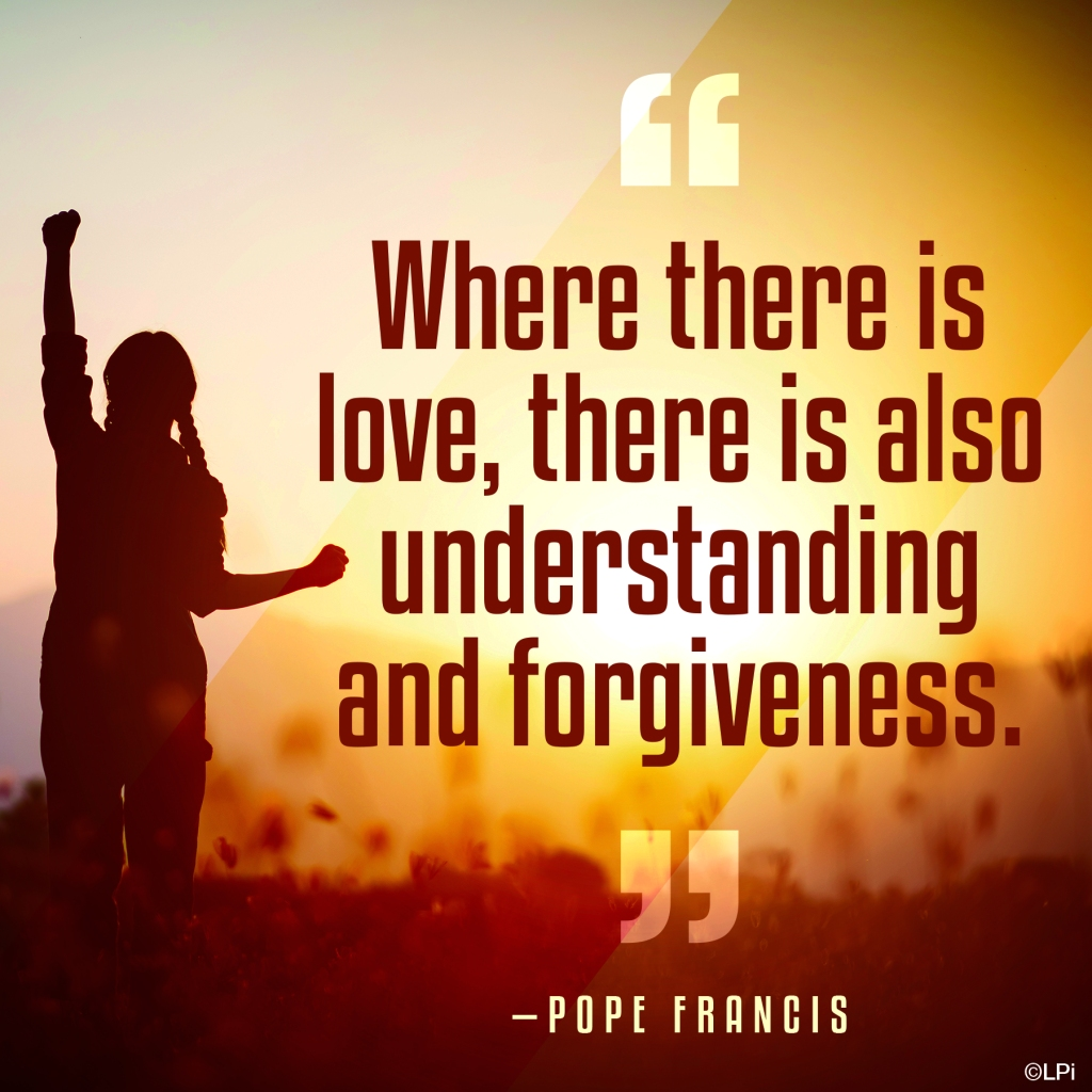 """Where there is love, there is also understanding and forgiveness."" - Pope Francis"